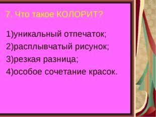 7. Что такое КОЛОРИТ? 1)уникальный отпечаток; 2)расплывчатый рисунок; 3)резка