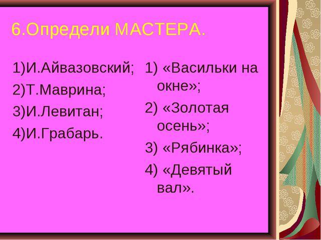 6.Определи МАСТЕРА. 1)И.Айвазовский; 2)Т.Маврина; 3)И.Левитан; 4)И.Грабарь. 1...