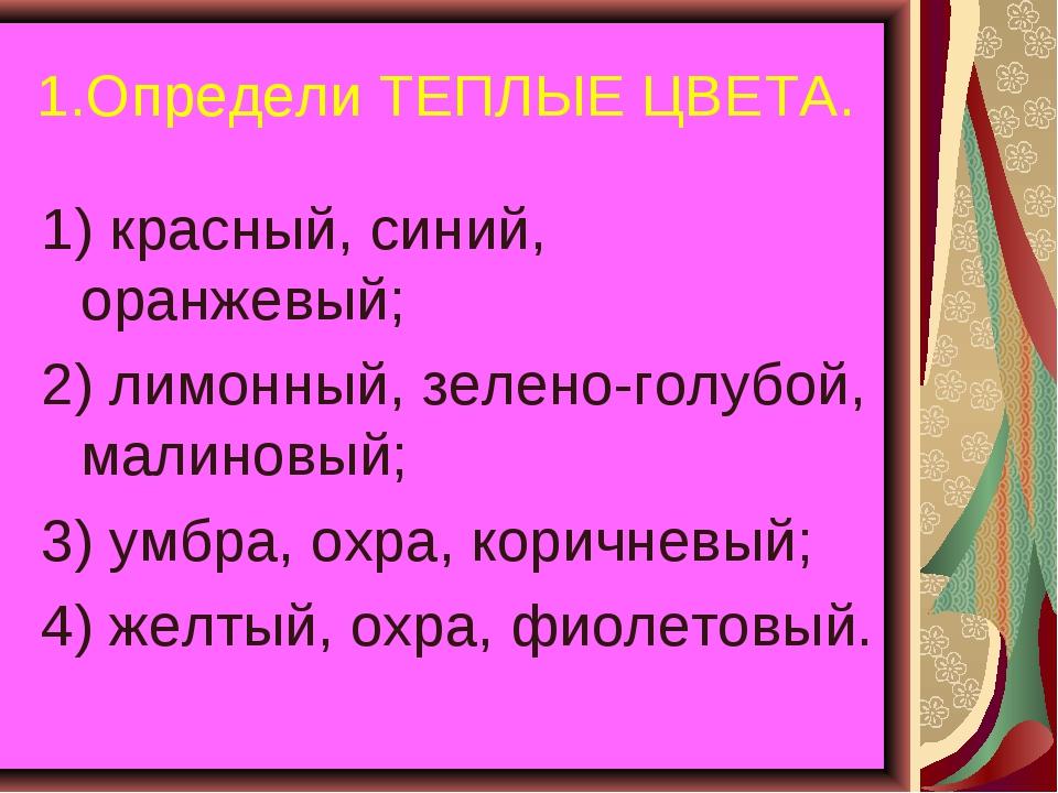 1.Определи ТЕПЛЫЕ ЦВЕТА. 1) красный, синий, оранжевый; 2) лимонный, зелено-го...