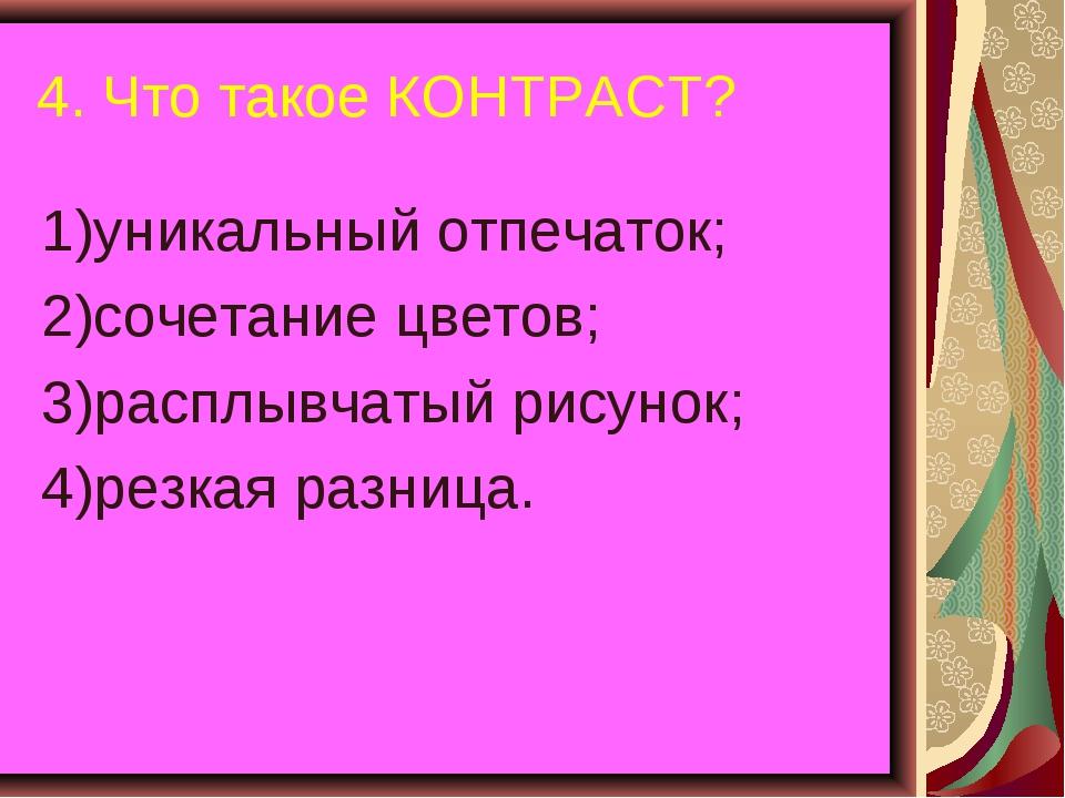 4. Что такое КОНТРАСТ? 1)уникальный отпечаток; 2)сочетание цветов; 3)расплывч...