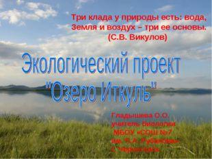 Три клада у природы есть: вода, Земля и воздух – три ее основы. (С.В. Викулов
