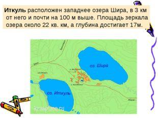 Иткуль расположен западнее озераШира,в 3 км от него и почти на 100 м выше.