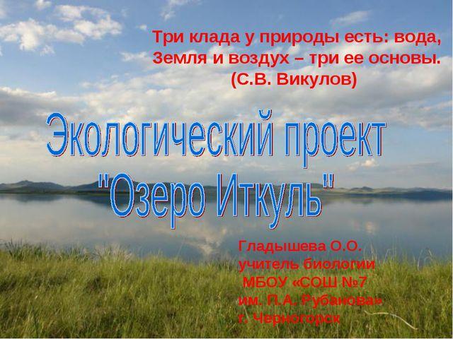 Три клада у природы есть: вода, Земля и воздух – три ее основы. (С.В. Викулов...