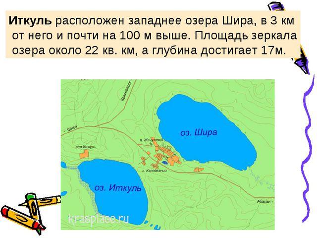 Иткуль расположен западнее озераШира,в 3 км от него и почти на 100 м выше....