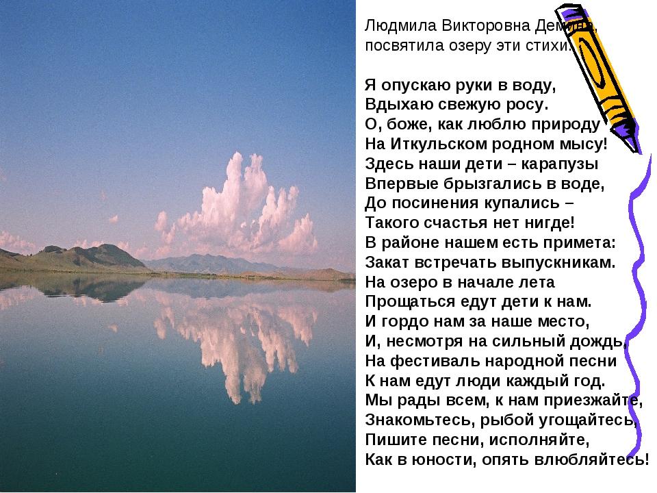 Людмила Викторовна Демина, посвятила озеру эти стихи: Я опускаю руки в воду,...