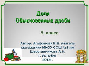 Доли Обыкновенные дроби 5 класс Автор: Агафонова В.Е. учитель математики МКОУ