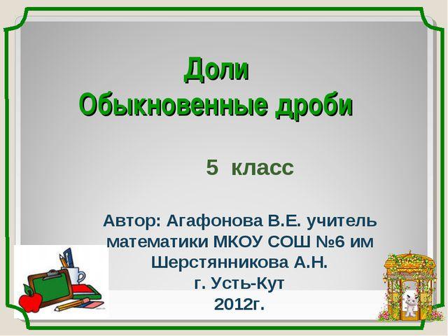Доли Обыкновенные дроби 5 класс Автор: Агафонова В.Е. учитель математики МКОУ...