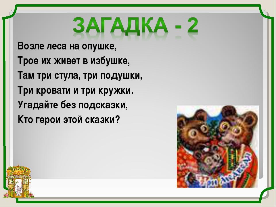 Возле леса на опушке, Трое их живет в избушке, Там три стула, три подушки, Тр...