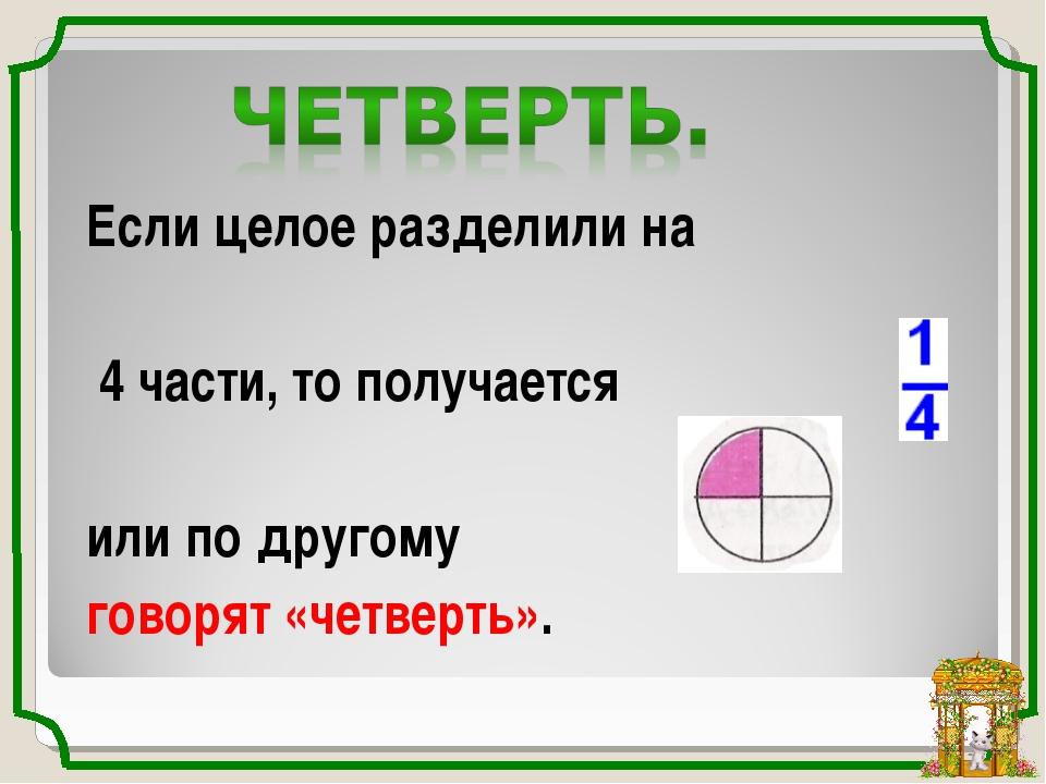 Если целое разделили на 4 части, то получается или по другому говорят «четвер...