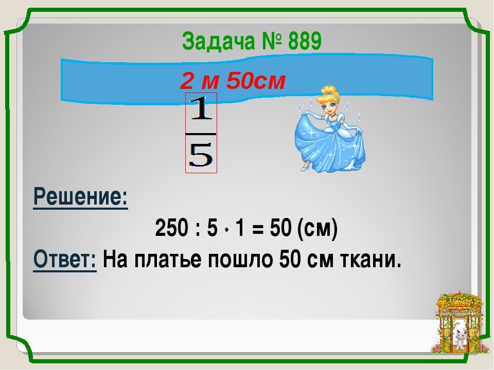 Задача № 889 Решение: 250 : 5 · 1 = 50 (см) Ответ: На платье пошло 50 см ткан...
