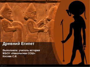 Древний Египет Выполнила: учитель истории МБОУ «Никольская СОШ» Косова С.И.