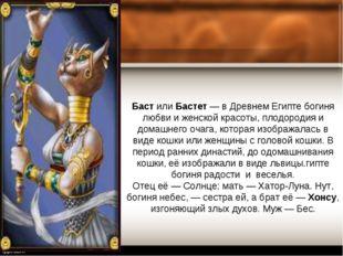 Баст или Бастет — в Древнем Египте богиня любви и женской красоты, плодородия