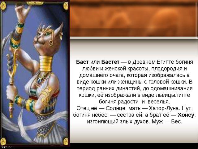 Баст или Бастет — в Древнем Египте богиня любви и женской красоты, плодородия...