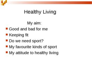 Healthy Living My aim: Good and bad for me Keeping fit Do we need sport? My