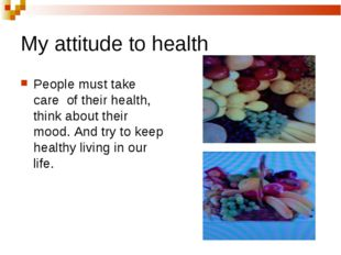 My attitude to health People must take care of their health, think about thei