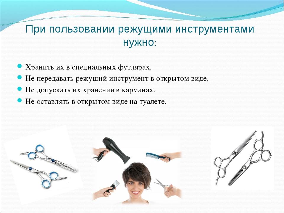 При пользовании режущими инструментами нужно: Хранить их в специальных футляр...