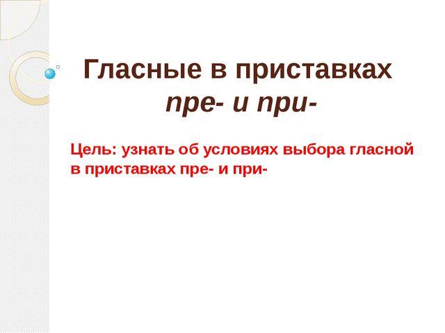 Гласные в приставках пре- и при- Цель: узнать об условиях выбора гласной в пр...