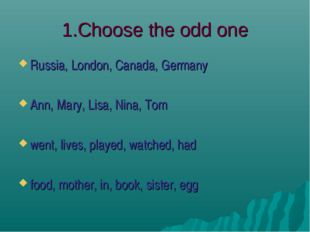 1.Choose the odd one Russia, London, Canada, Germany Ann, Mary, Lisa, Nina, T
