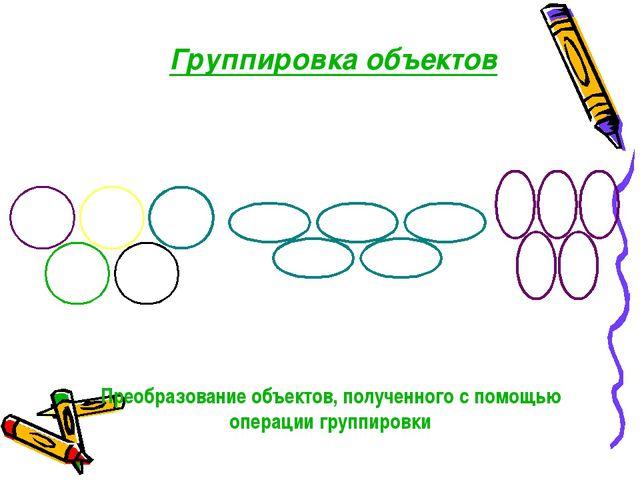 Группировка объектов Преобразование объектов, полученного с помощью операции...