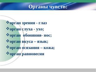 Органы чувств: орган зрения - глаз орган слуха - ухо; орган обоняния- нос; ор