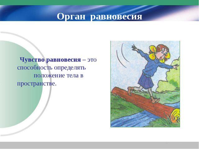 Орган равновесия Чувство равновесия – это способность определять положение те...