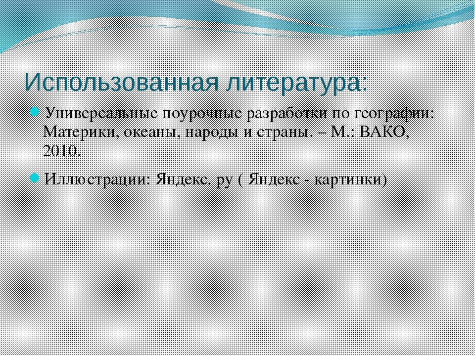 Использованная литература: Универсальные поурочные разработки по географии: М...