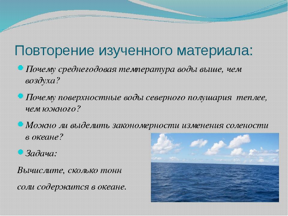 Повторение изученного материала: Почему среднегодовая температура воды выше,...