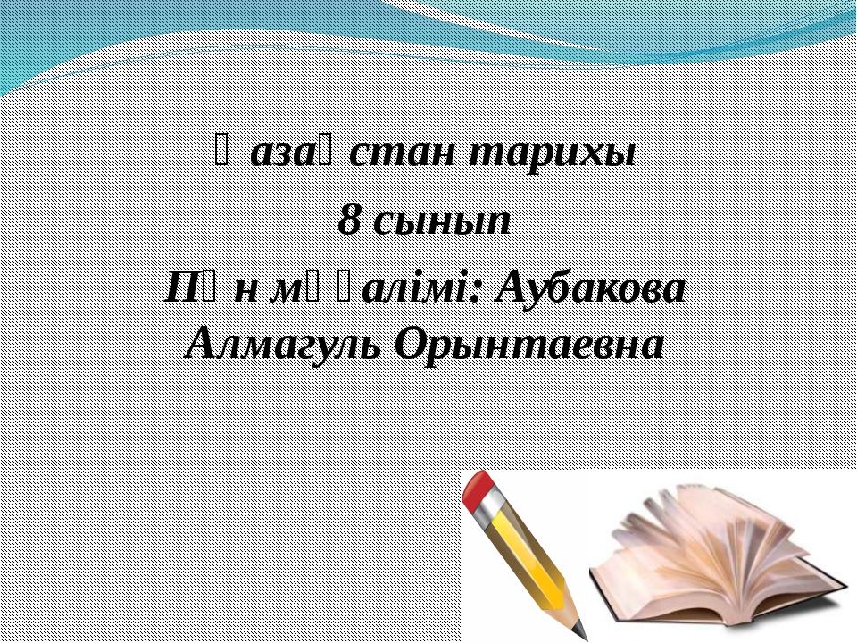 Қазақстан тарихы 8 сынып Пән мұғалімі: Аубакова Алмагуль Орынтаевна