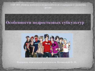 Особенности подростковых субкультур ГБУ ВО «Центр психолого-педагогической п