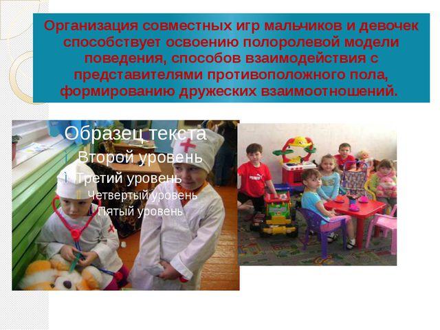 Организация совместных игр мальчиков и девочек способствует освоению полороле...
