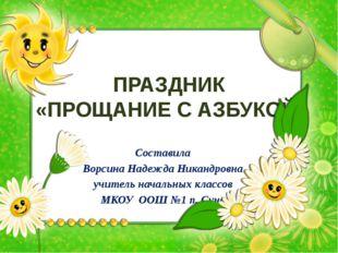 ПРАЗДНИК «ПРОЩАНИЕ С АЗБУКОЙ» Составила Ворсина Надежда Никандровна учитель н