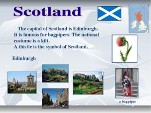 The capital of Scotland is Edinburgh. It is famous for bagpipers. The nation