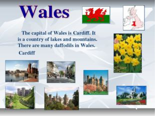 The capital of Wales is Cardiff. It is a country of lakes and mountains. The