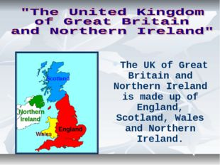 The UK of Great Britain and Northern Ireland is made up of England, Scotland,