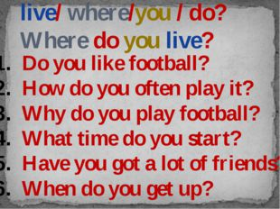 live/ where/you / do? Where do you live? Do you like football? How do you oft