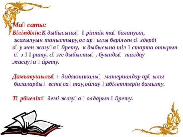 Мақсаты: Білімділік:К дыбысының әріптік таңбалануын, жазылуын таныстыру,ол ар...