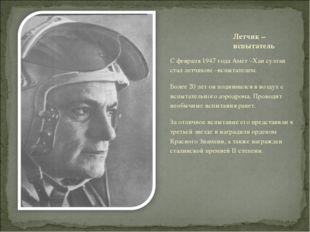 С февраля 1947 года Амет –Хан султан стал летчиком –испытателем. Более 20 лет