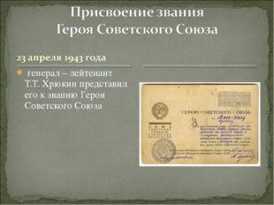 генерал – лейтенант Т.Т. Хрюкин представил его к званию Героя Советского Союза