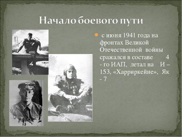 с июня 1941 года на фронтах Великой Отечественной войны сражался в составе 4...