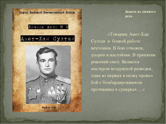 «Товарищ Амет-Хан Султан в боевой работе неутомим. В бою отважен, упорен и н...