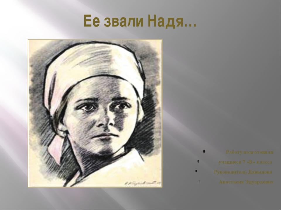 Ее звали Надя… Работу подготовили учащиеся 7 «В» класса Руководитель Давыдова...