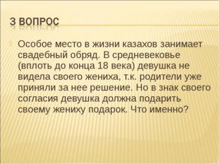 Особое место в жизни казахов занимает свадебный обряд. В средневековье (вплот