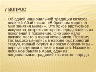 Об одной национальной традиции казахов великий Абай писал: «В бренном мире не