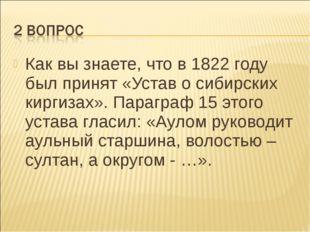 Как вы знаете, что в 1822 году был принят «Устав о сибирских киргизах». Параг