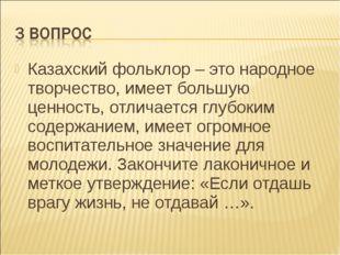 Казахский фольклор – это народное творчество, имеет большую ценность, отличае