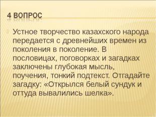 Устное творчество казахского народа передается с древнейших времен из поколен
