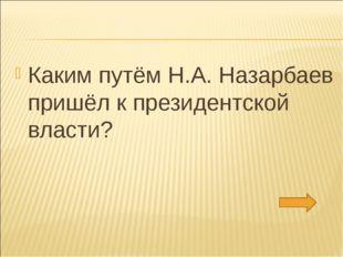 Каким путём Н.А. Назарбаев пришёл к президентской власти?