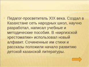 Педагог-просветитель XIX века. Создал в Казахстане сеть народных школ, научно