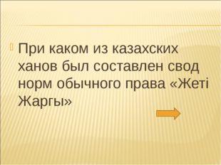 При каком из казахских ханов был составлен свод норм обычного права «Жетi Жар