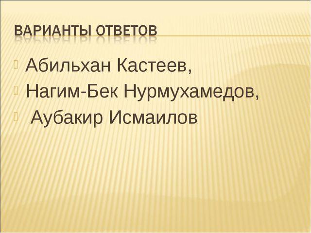 Абильхан Кастеев, Нагим-Бек Нурмухамедов, Аубакир Исмаилов